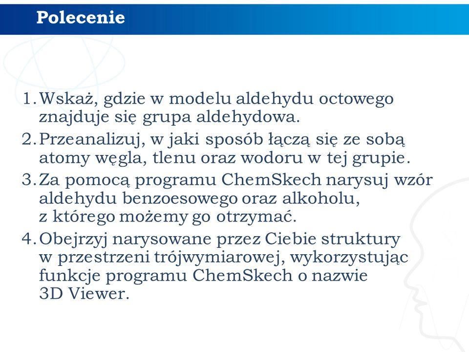 Polecenie 1.Wskaż, gdzie w modelu aldehydu octowego znajduje się grupa aldehydowa. 2.Przeanalizuj, w jaki sposób łączą się ze sobą atomy węgla, tlenu