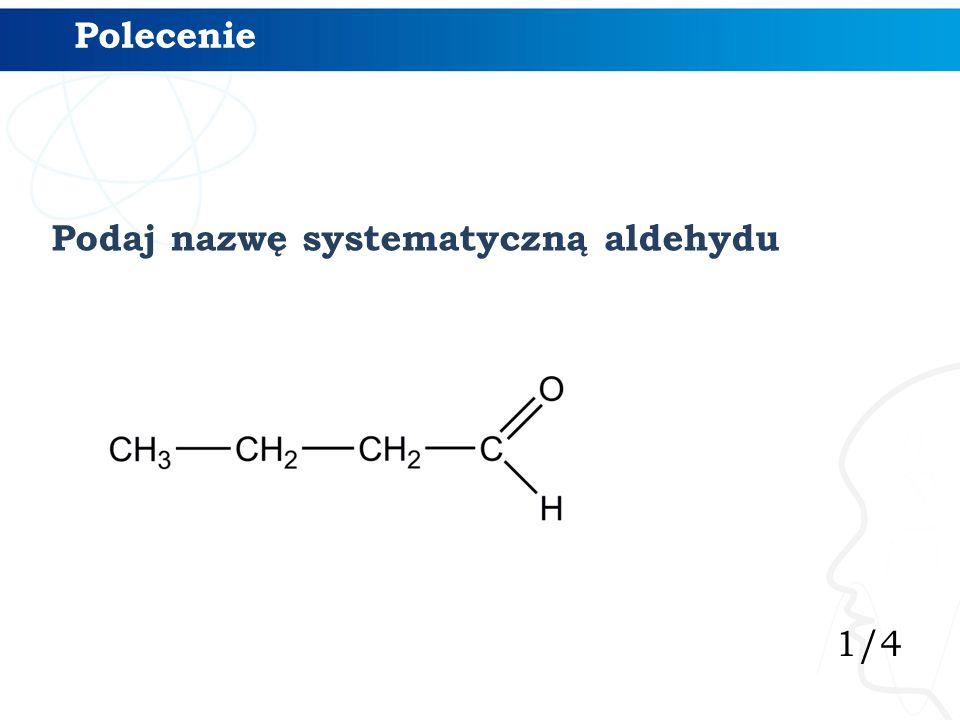 1/4 Polecenie Podaj nazwę systematyczną aldehydu