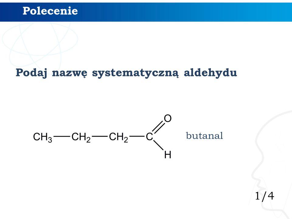 1/4 Polecenie butanal Podaj nazwę systematyczną aldehydu