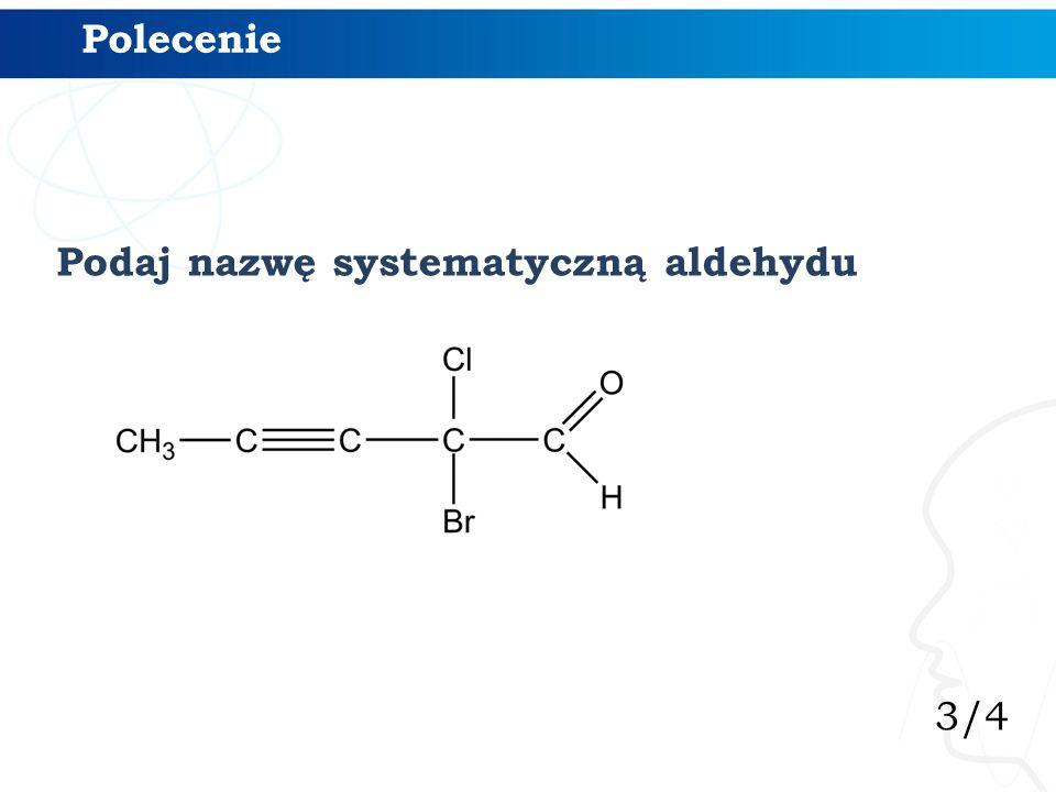 3/4 Polecenie Podaj nazwę systematyczną aldehydu