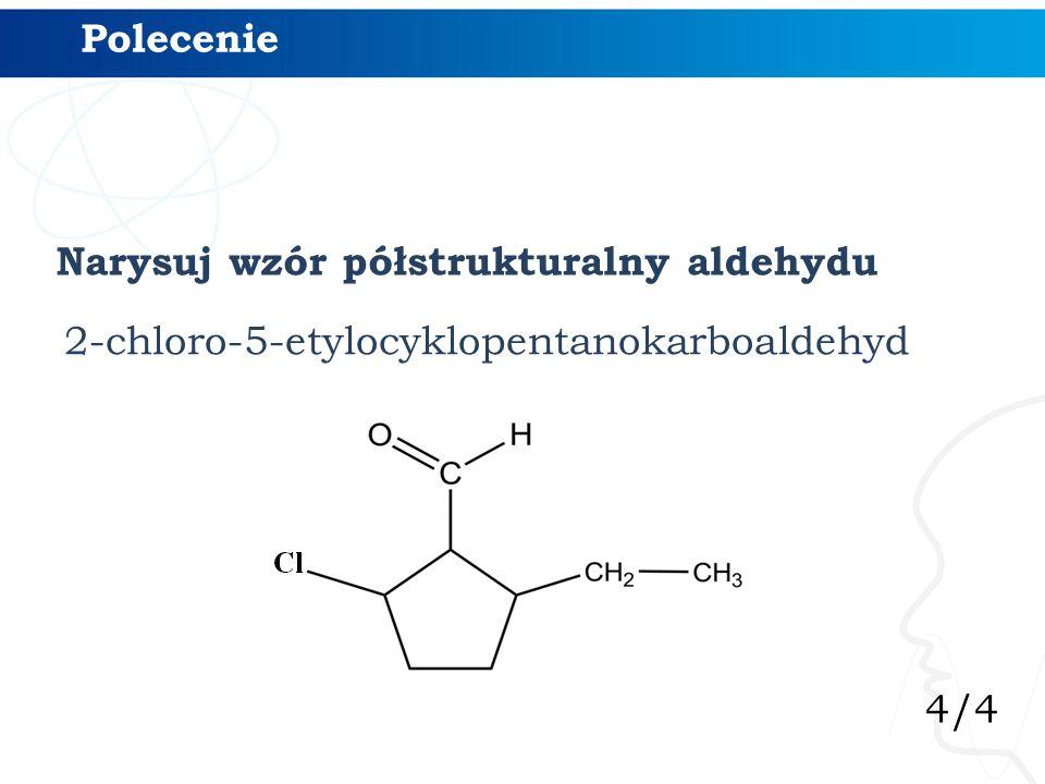 4/4 Polecenie 2-chloro-5-etylocyklopentanokarboaldehyd Narysuj wzór półstrukturalny aldehydu