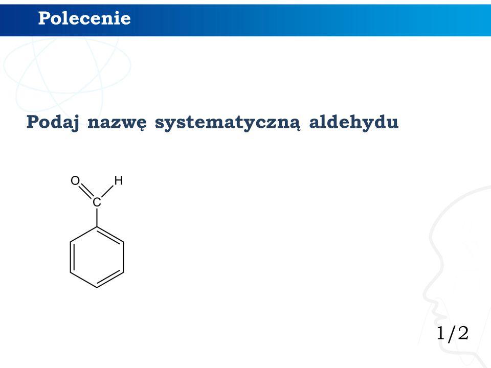 1/2 Polecenie Podaj nazwę systematyczną aldehydu