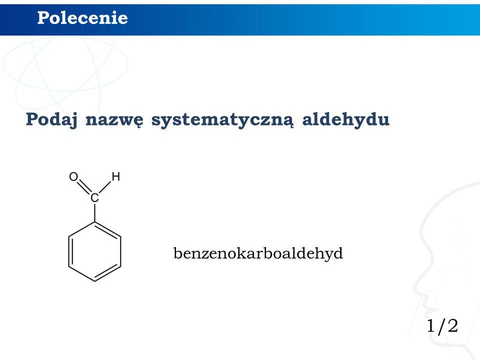 1/2 Polecenie Podaj nazwę systematyczną aldehydu benzenokarboaldehyd