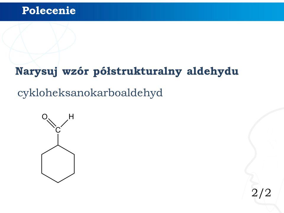 2/2 Polecenie Narysuj wzór półstrukturalny aldehydu cykloheksanokarboaldehyd
