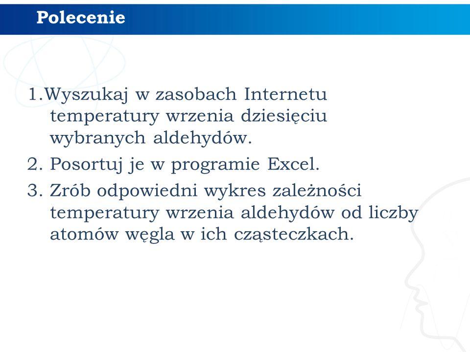 1.Wyszukaj w zasobach Internetu temperatury wrzenia dziesięciu wybranych aldehydów. 2. Posortuj je w programie Excel. 3. Zrób odpowiedni wykres zależn