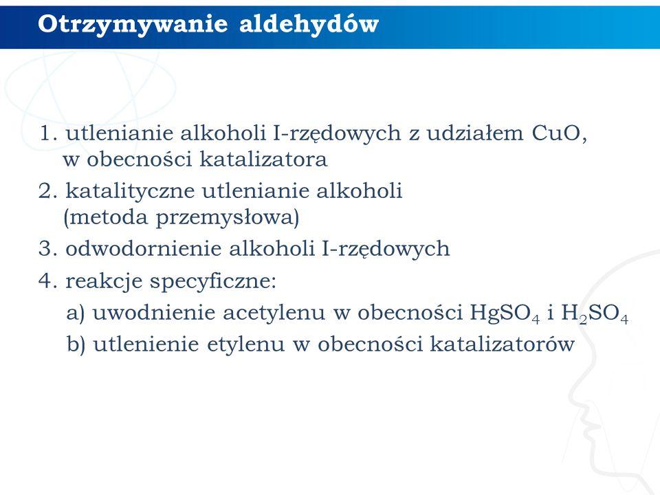 Otrzymywanie aldehydów 1. utlenianie alkoholi I-rzędowych z udziałem CuO, w obecności katalizatora 2. katalityczne utlenianie alkoholi (metoda przemys