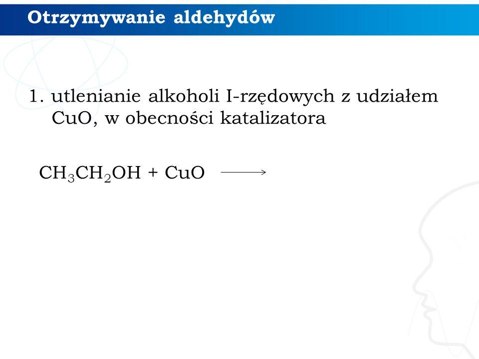 Otrzymywanie aldehydów 1. utlenianie alkoholi I-rzędowych z udziałem CuO, w obecności katalizatora CH 3 CH 2 OH + CuO