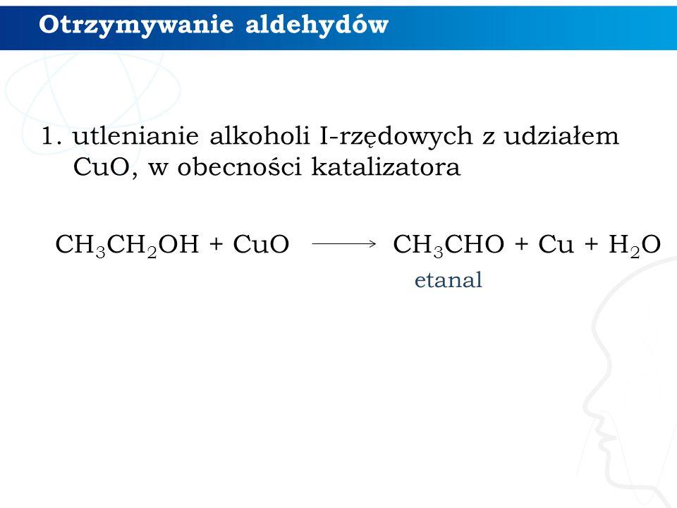 Otrzymywanie aldehydów CH 3 CH 2 OH + CuO CH 3 CHO + Cu + H 2 O etanal 1. utlenianie alkoholi I-rzędowych z udziałem CuO, w obecności katalizatora
