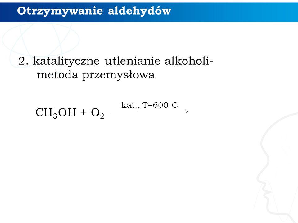 2. katalityczne utlenianie alkoholi- metoda przemysłowa CH 3 OH + O 2 kat., T=600 o C Otrzymywanie aldehydów