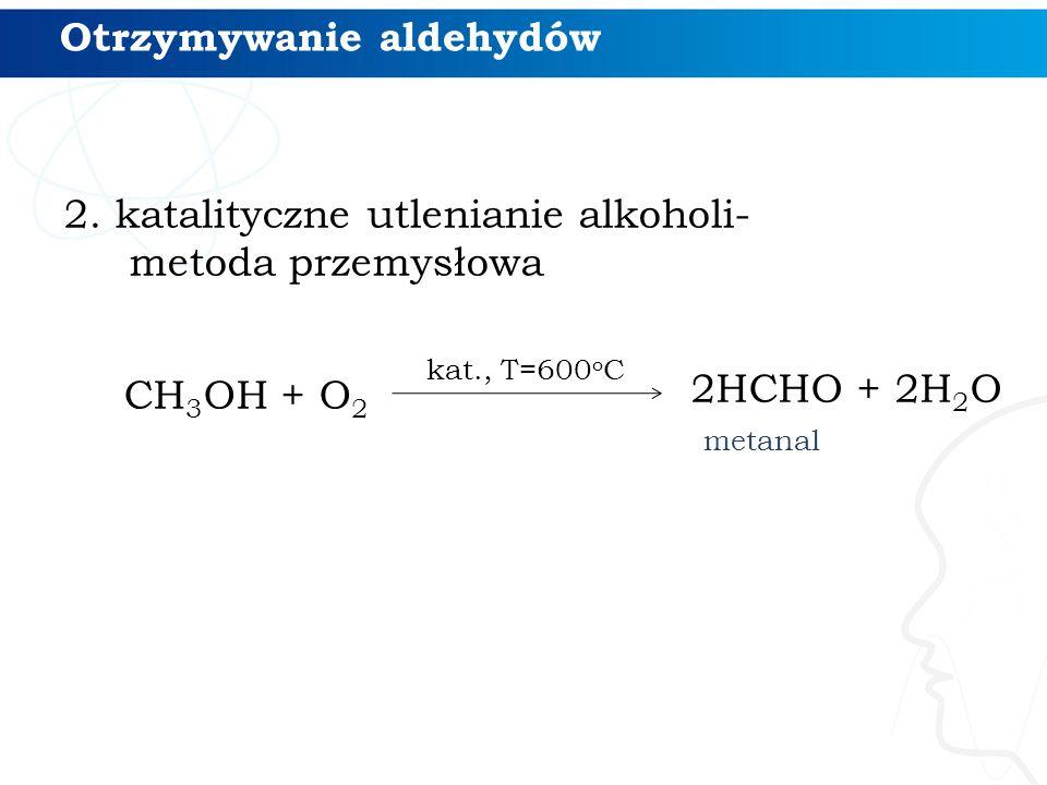 2. katalityczne utlenianie alkoholi- metoda przemysłowa CH 3 OH + O 2 kat., T=600 o C Otrzymywanie aldehydów 2HCHO + 2H 2 O metanal