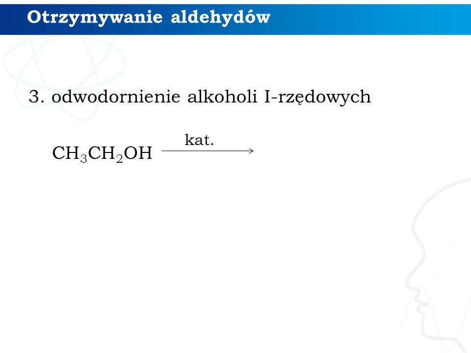Otrzymywanie aldehydów 3. odwodornienie alkoholi I-rzędowych CH 3 CH 2 OH kat.