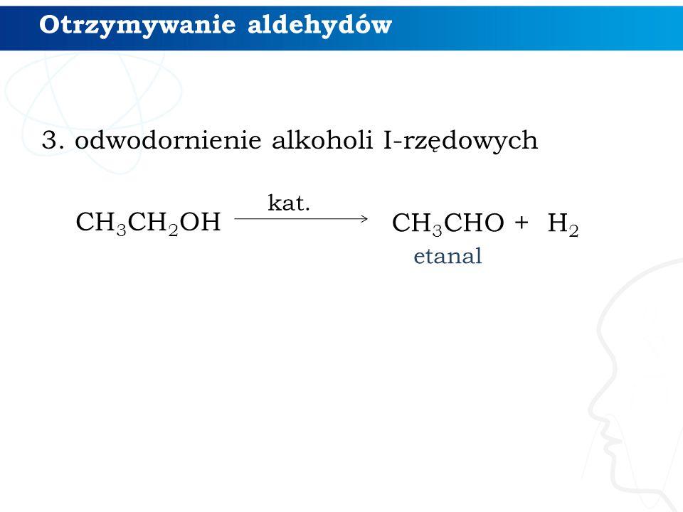 3. odwodornienie alkoholi I-rzędowych CH 3 CH 2 OH kat. Otrzymywanie aldehydów CH 3 CHO + H 2 etanal