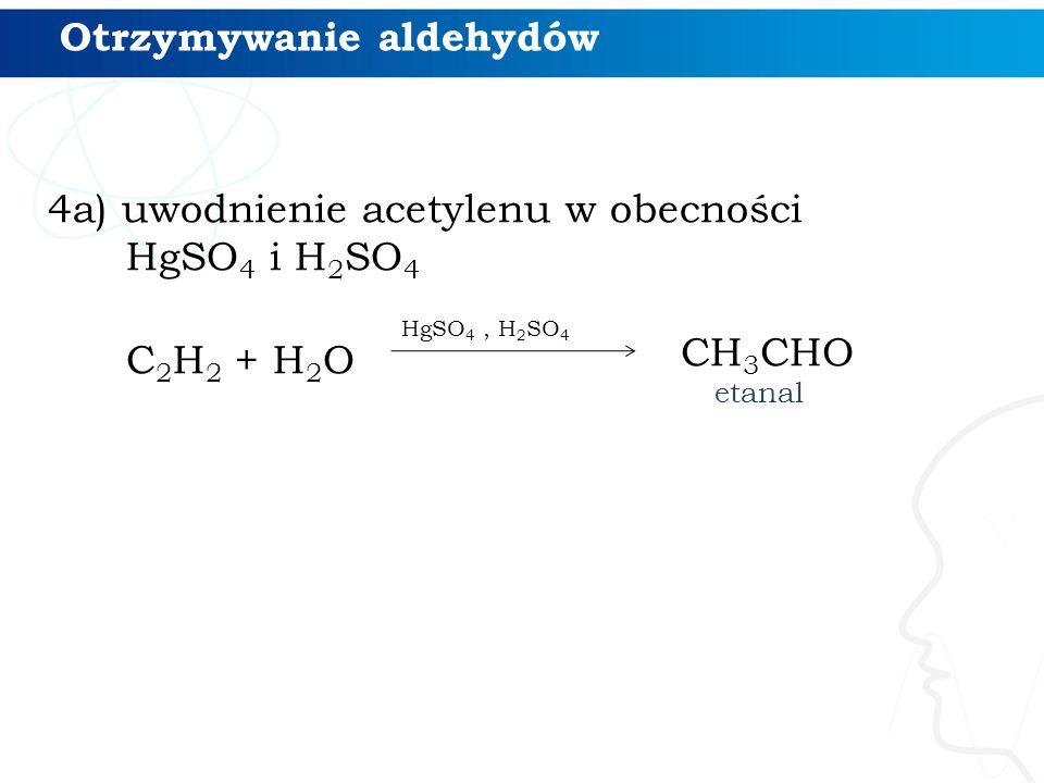 4a) uwodnienie acetylenu w obecności HgSO 4 i H 2 SO 4 C 2 H 2 + H 2 O HgSO 4, H 2 SO 4 Otrzymywanie aldehydów CH 3 CHO etanal