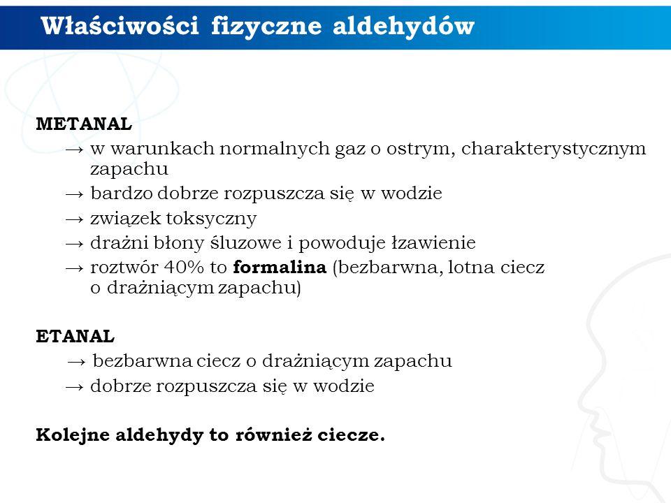 Właściwości fizyczne aldehydów METANAL → w warunkach normalnych gaz o ostrym, charakterystycznym zapachu → bardzo dobrze rozpuszcza się w wodzie → związek toksyczny → drażni błony śluzowe i powoduje łzawienie → roztwór 40% to formalina (bezbarwna, lotna ciecz o drażniącym zapachu) ETANAL → bezbarwna ciecz o drażniącym zapachu → dobrze rozpuszcza się w wodzie Kolejne aldehydy to również ciecze.