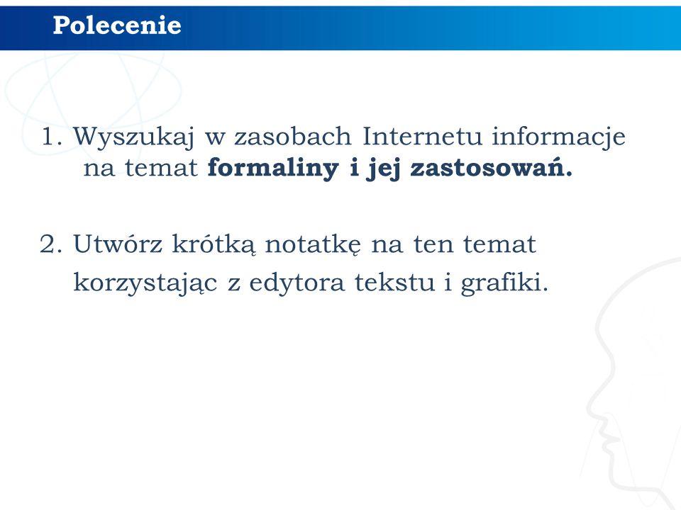 1. Wyszukaj w zasobach Internetu informacje na temat formaliny i jej zastosowań. 2. Utwórz krótką notatkę na ten temat korzystając z edytora tekstu i
