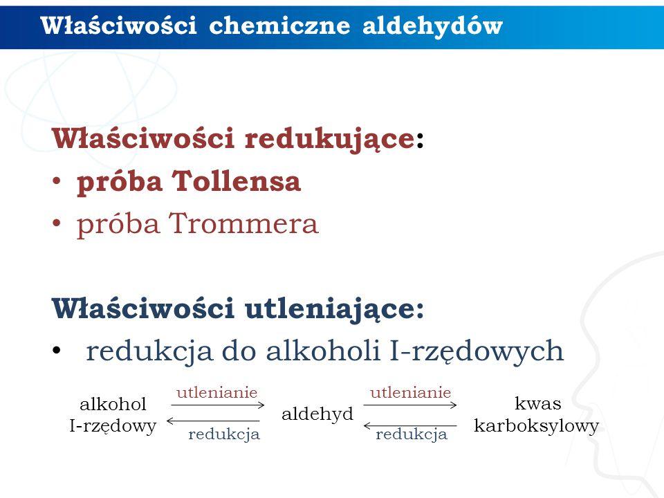 Właściwości redukujące: próba Tollensa próba Trommera Właściwości utleniające: redukcja do alkoholi I-rzędowych alkohol I-rzędowy aldehyd kwas karboks