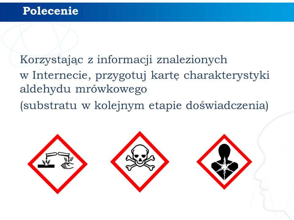 Korzystając z informacji znalezionych w Internecie, przygotuj kartę charakterystyki aldehydu mrówkowego (substratu w kolejnym etapie doświadczenia) Polecenie