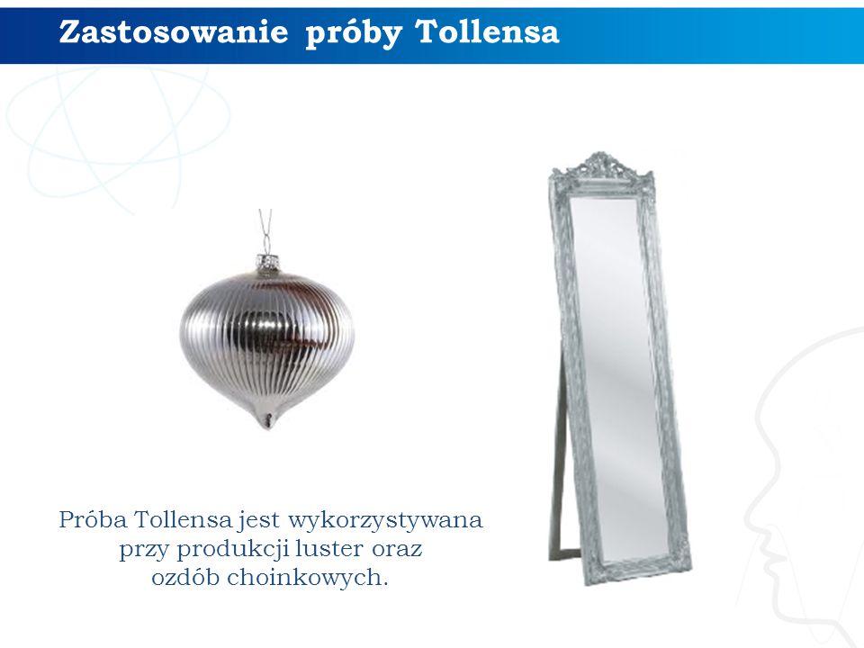 Zastosowanie próby Tollensa Próba Tollensa jest wykorzystywana przy produkcji luster oraz ozdób choinkowych.