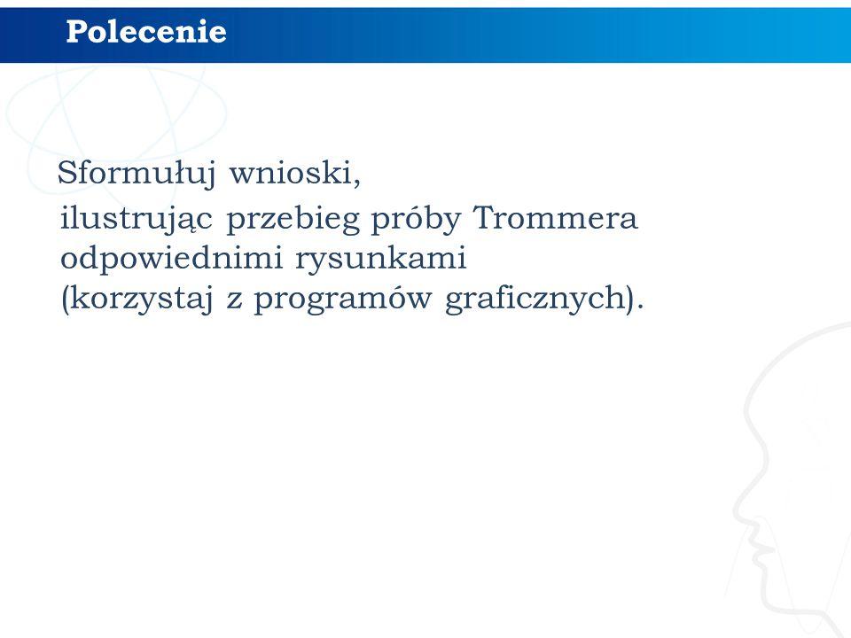 Polecenie Sformułuj wnioski, ilustrując przebieg próby Trommera odpowiednimi rysunkami (korzystaj z programów graficznych).