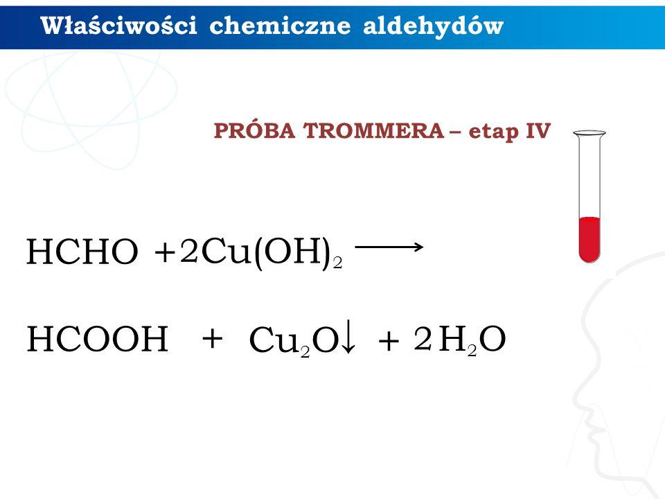 HCHO + Cu(OH) 2 HCOOH + Cu 2 O ↓ + H2OH2O 2 2 PRÓBA TROMMERA – etap IV Właściwości chemiczne aldehydów