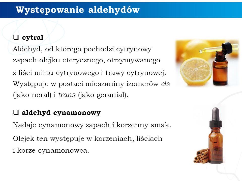 Występowanie aldehydów  cytral Aldehyd, od którego pochodzi cytrynowy zapach olejku eterycznego, otrzymywanego z liści mirtu cytrynowego i trawy cytrynowej.