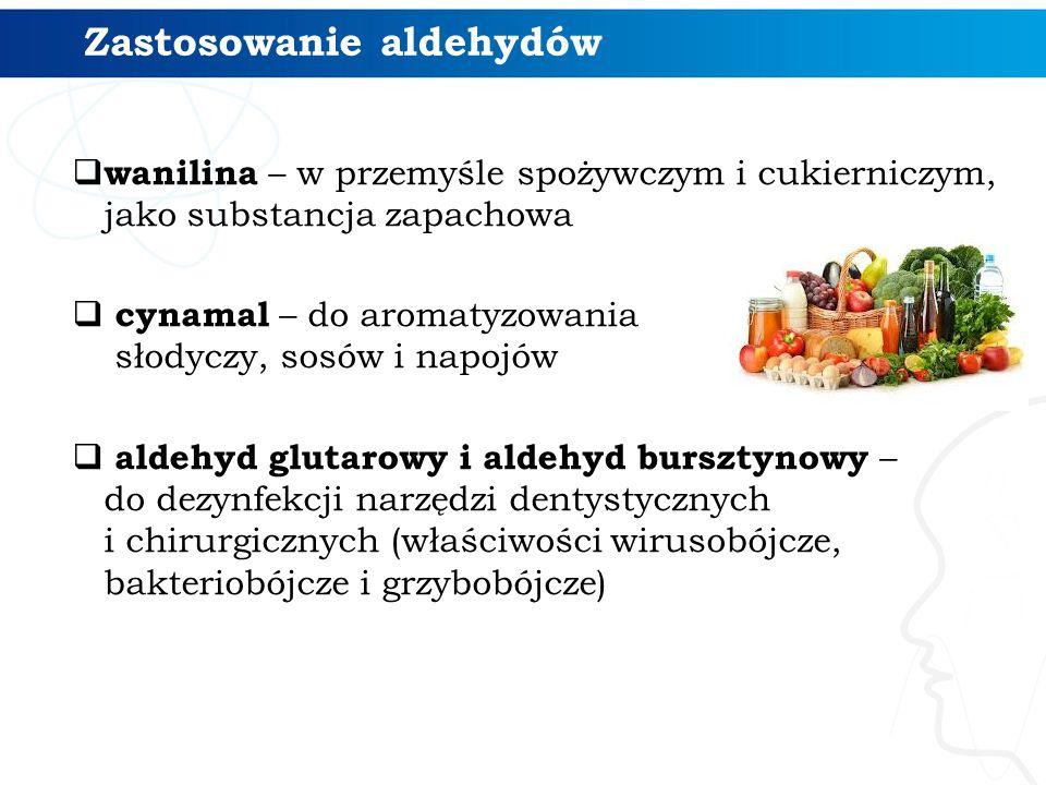 Zastosowanie aldehydów  wanilina – w przemyśle spożywczym i cukierniczym, jako substancja zapachowa  cynamal – do aromatyzowania słodyczy, sosów i napojów  aldehyd glutarowy i aldehyd bursztynowy – do dezynfekcji narzędzi dentystycznych i chirurgicznych (właściwości wirusobójcze, bakteriobójcze i grzybobójcze)