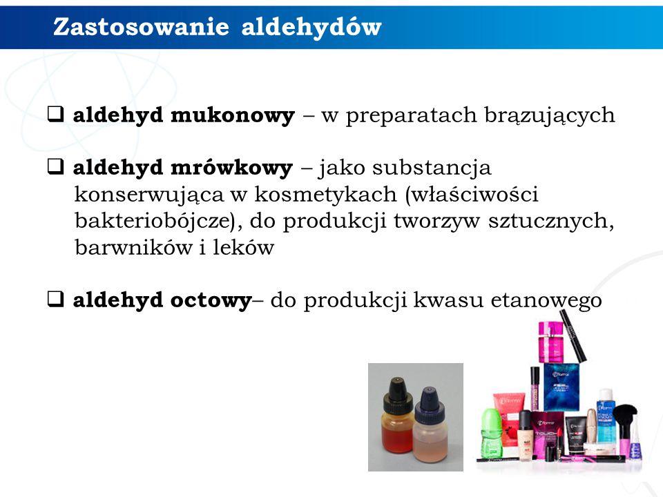  aldehyd mukonowy – w preparatach brązujących  aldehyd mrówkowy – jako substancja konserwująca w kosmetykach (właściwości bakteriobójcze), do produkcji tworzyw sztucznych, barwników i leków  aldehyd octowy – do produkcji kwasu etanowego Zastosowanie aldehydów