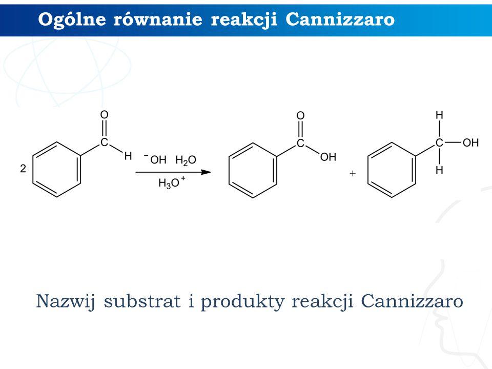 Ogólne równanie reakcji Cannizzaro Nazwij substrat i produkty reakcji Cannizzaro