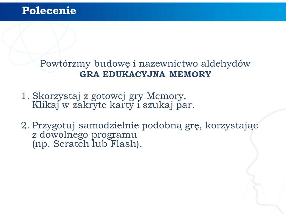 Powtórzmy budowę i nazewnictwo aldehydów GRA EDUKACYJNA MEMORY 1.Skorzystaj z gotowej gry Memory. Klikaj w zakryte karty i szukaj par. 2.Przygotuj sam