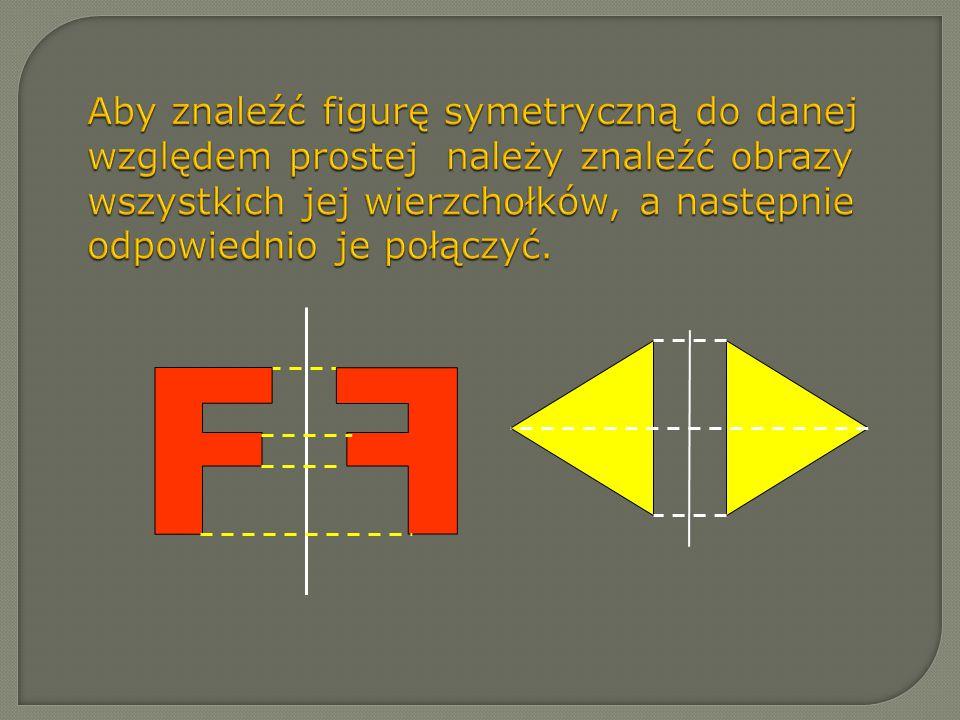 Aby znaleźć figurę symetryczną do danej względem prostej należy znaleźć obrazy wszystkich jej wierzchołków, a następnie odpowiednio je połączyć.