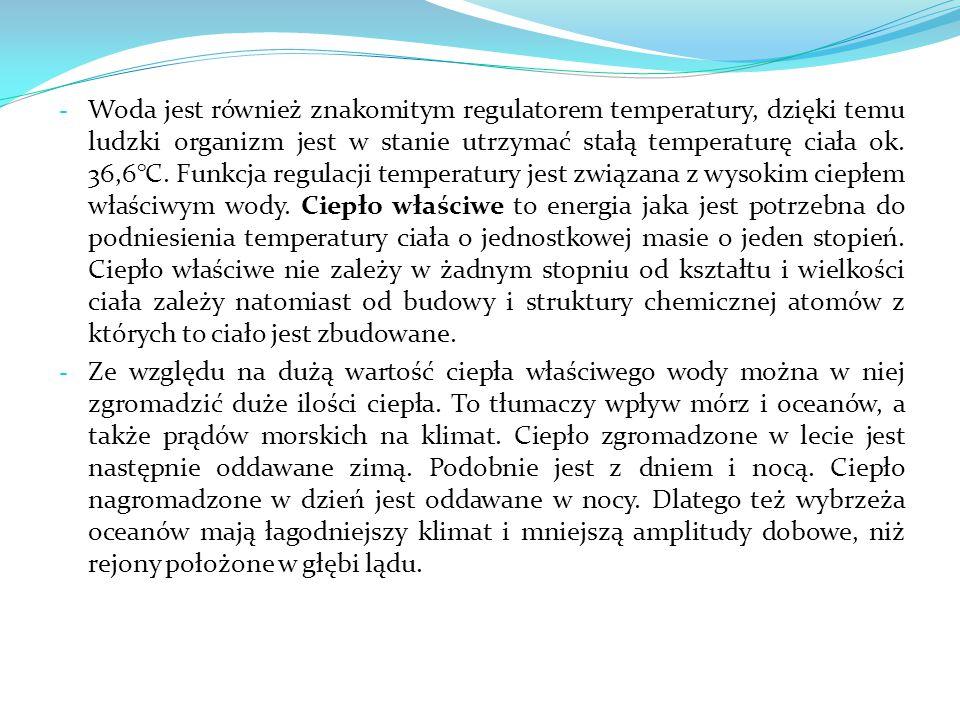 - Woda jest również znakomitym regulatorem temperatury, dzięki temu ludzki organizm jest w stanie utrzymać stałą temperaturę ciała ok. 36,6°C. Funkcja