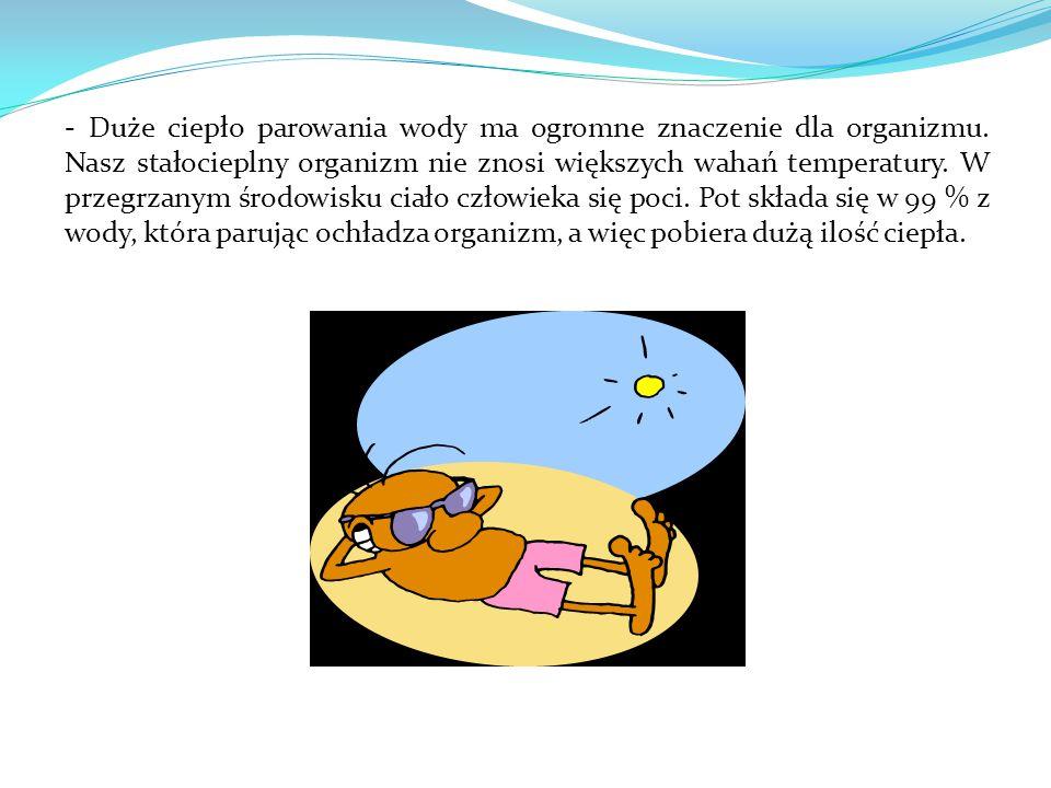 - Duże ciepło parowania wody ma ogromne znaczenie dla organizmu. Nasz stałocieplny organizm nie znosi większych wahań temperatury. W przegrzanym środo