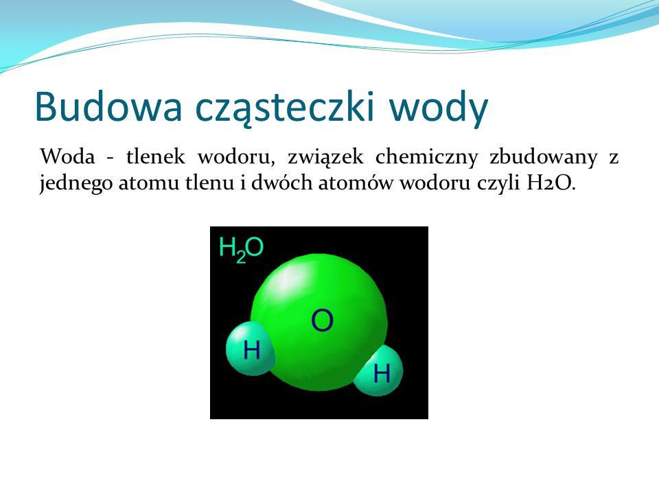 Budowa cząsteczki wody Woda - tlenek wodoru, związek chemiczny zbudowany z jednego atomu tlenu i dwóch atomów wodoru czyli H2O.