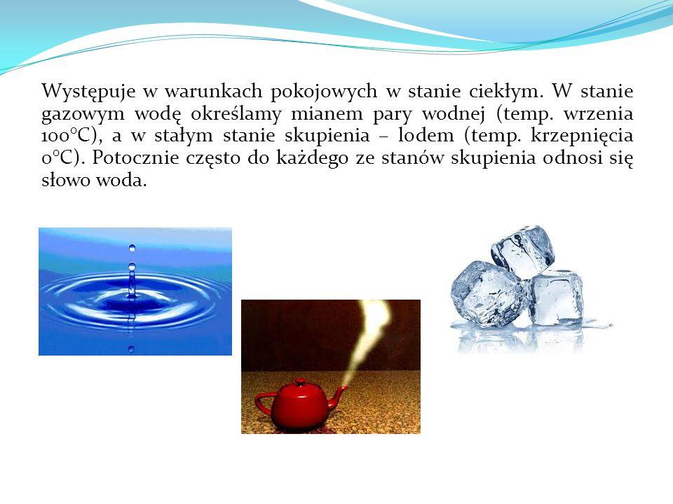 Występuje w warunkach pokojowych w stanie ciekłym. W stanie gazowym wodę określamy mianem pary wodnej (temp. wrzenia 100°C), a w stałym stanie skupien