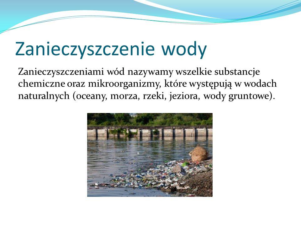 Zanieczyszczenie wody Zanieczyszczeniami wód nazywamy wszelkie substancje chemiczne oraz mikroorganizmy, które występują w wodach naturalnych (oceany,