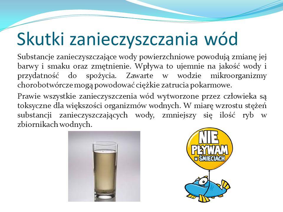 Skutki zanieczyszczania wód Substancje zanieczyszczające wody powierzchniowe powodują zmianę jej barwy i smaku oraz zmętnienie. Wpływa to ujemnie na j