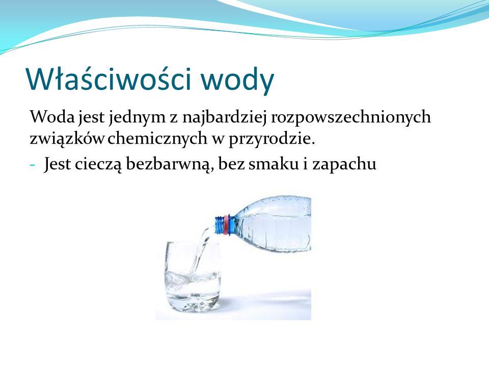 Właściwości wody Woda jest jednym z najbardziej rozpowszechnionych związków chemicznych w przyrodzie. - Jest cieczą bezbarwną, bez smaku i zapachu