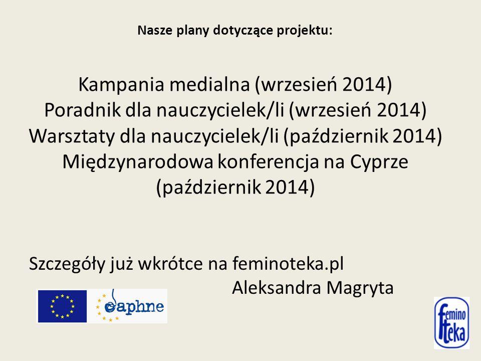 Nasze plany dotyczące projektu: Kampania medialna (wrzesień 2014) Poradnik dla nauczycielek/li (wrzesień 2014) Warsztaty dla nauczycielek/li (październik 2014) Międzynarodowa konferencja na Cyprze (październik 2014) Szczegóły już wkrótce na feminoteka.pl Aleksandra Magryta