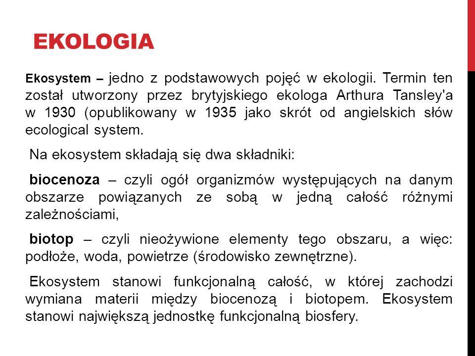 EKOLOGIA Ekosystem – jedno z podstawowych pojęć w ekologii. Termin ten został utworzony przez brytyjskiego ekologa Arthura Tansley'a w 1930 (opublikow