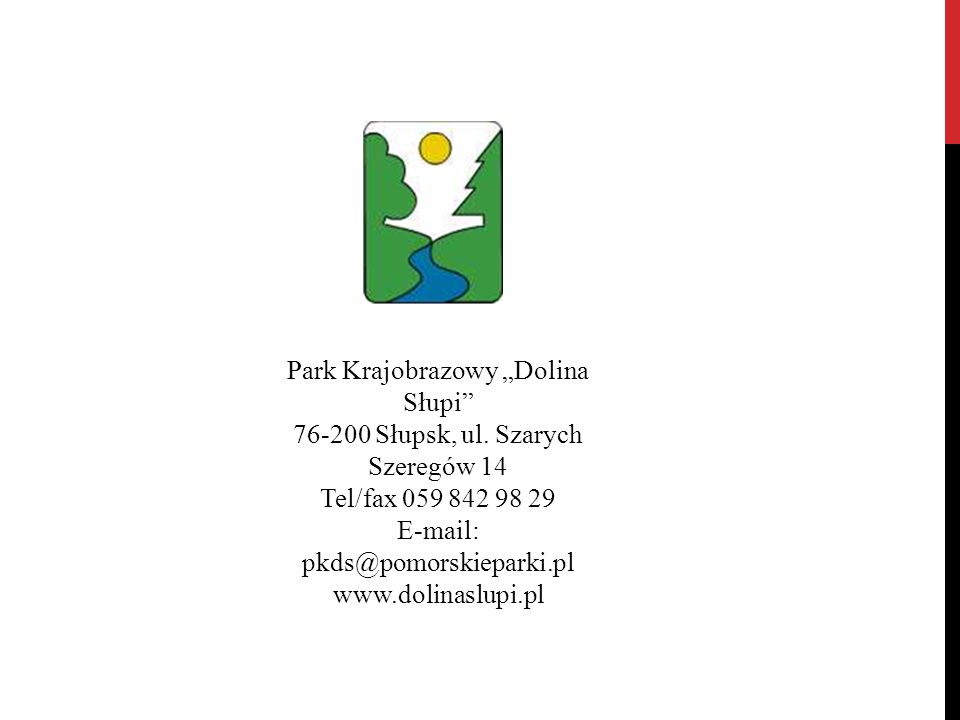 """Park Krajobrazowy """"Dolina Słupi"""" 76-200 Słupsk, ul. Szarych Szeregów 14 Tel/fax 059 842 98 29 E-mail: pkds@pomorskieparki.pl www.dolinaslupi.pl"""