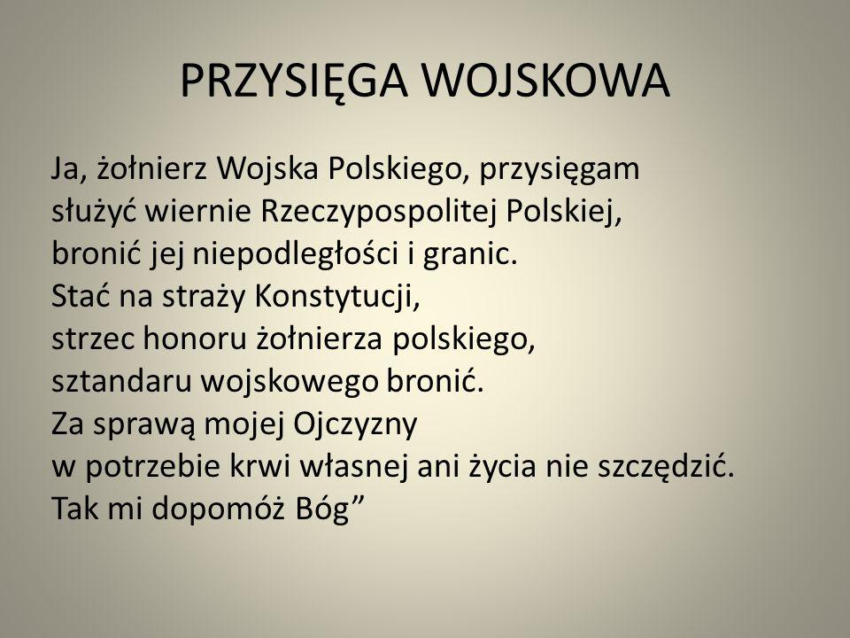 PRZYSIĘGA WOJSKOWA Ja, żołnierz Wojska Polskiego, przysięgam służyć wiernie Rzeczypospolitej Polskiej, bronić jej niepodległości i granic.