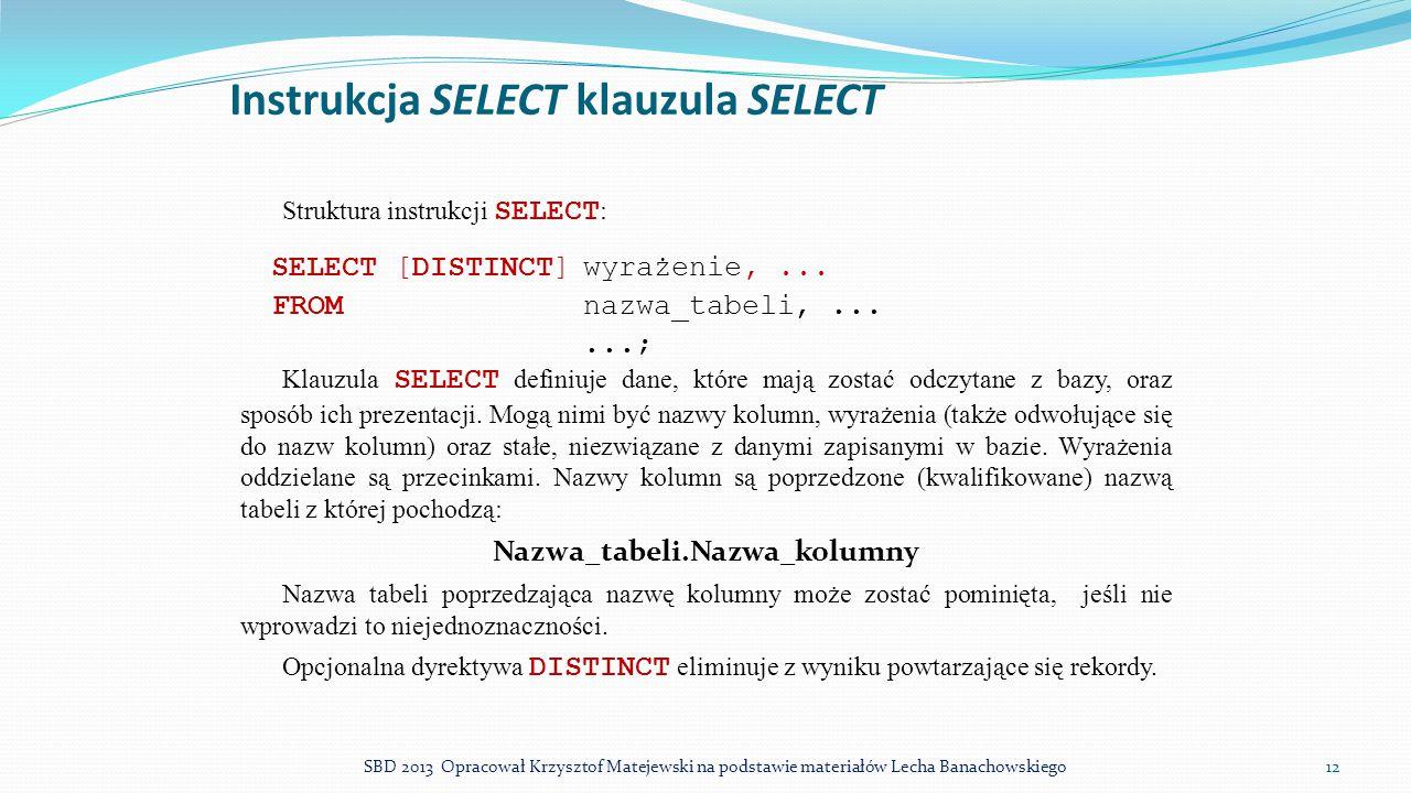 Instrukcja SELECT klauzula SELECT Struktura instrukcji SELECT : SELECT [DISTINCT]wyrażenie,... FROMnazwa_tabeli,......; Klauzula SELECT definiuje dane