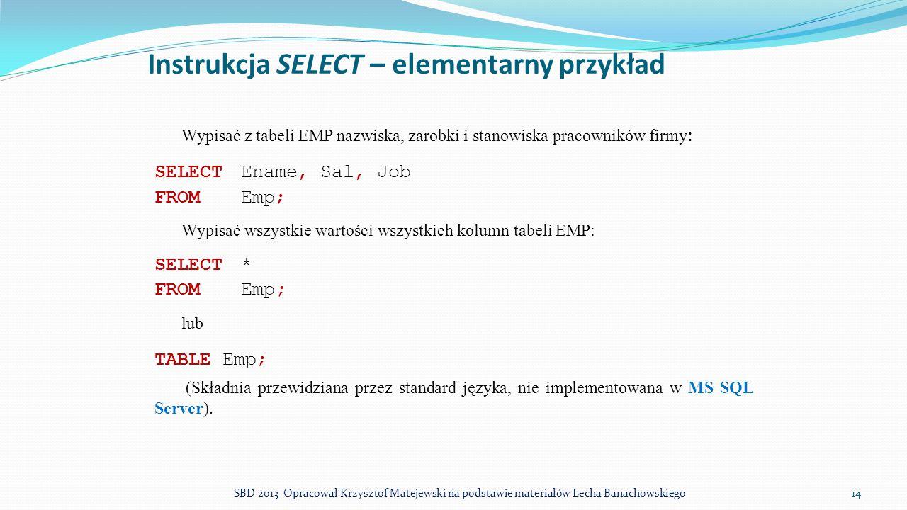Instrukcja SELECT – elementarny przykład Wypisać z tabeli EMP nazwiska, zarobki i stanowiska pracowników firmy : SELECTEname, Sal, Job FROMEmp; Wypisa