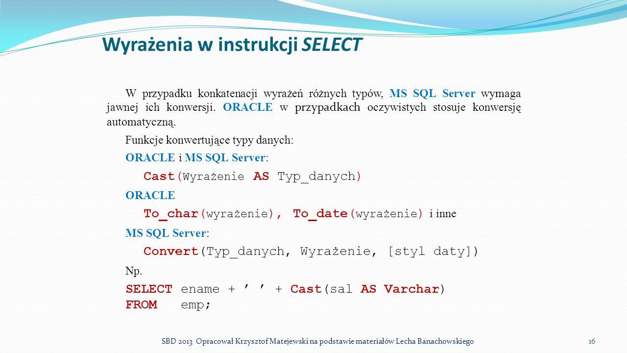 Wyrażenia w instrukcji SELECT W przypadku konkatenacji wyrażeń różnych typów, MS SQL Server wymaga jawnej ich konwersji. ORACLE w przypadkach oczywist