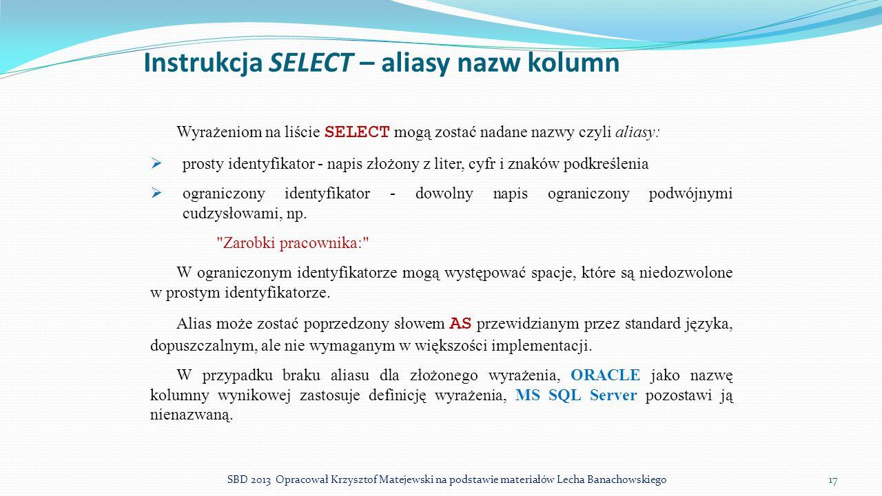 Instrukcja SELECT – aliasy nazw kolumn Wyrażeniom na liście SELECT mogą zostać nadane nazwy czyli aliasy:  prosty identyfikator - napis złożony z lit