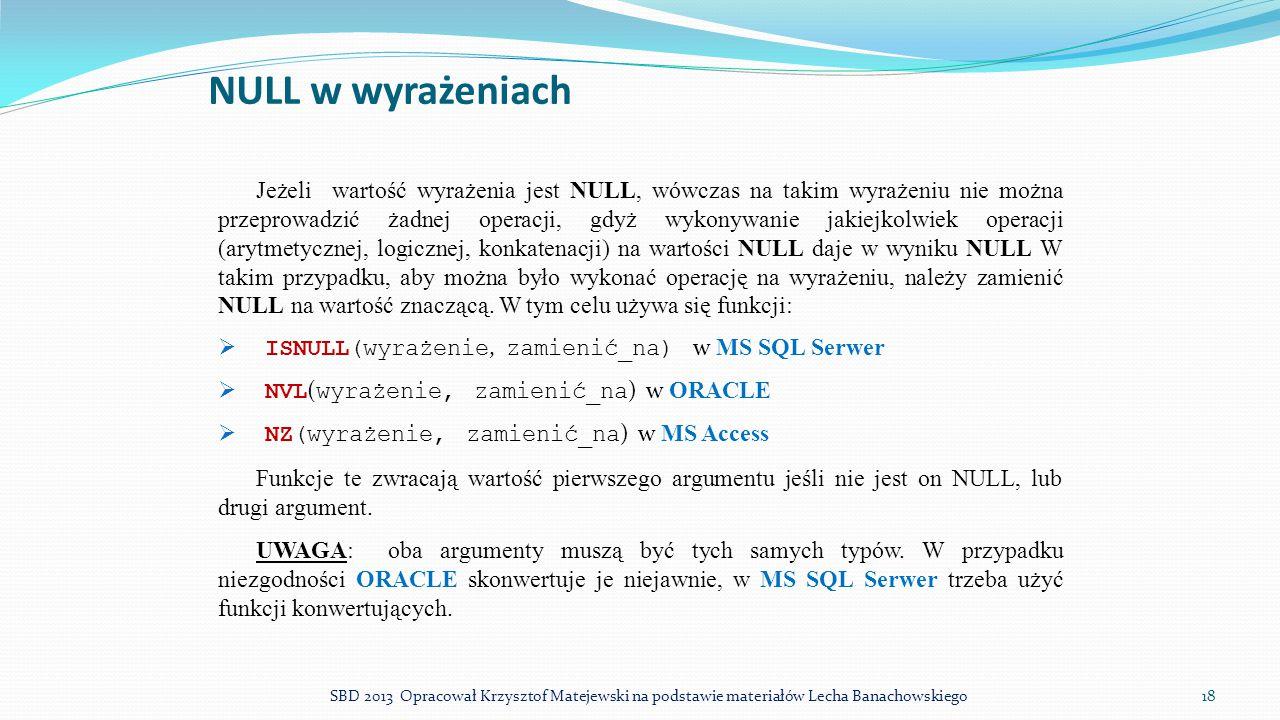 NULL w wyrażeniach Jeżeli wartość wyrażenia jest NULL, wówczas na takim wyrażeniu nie można przeprowadzić żadnej operacji, gdyż wykonywanie jakiejkolw