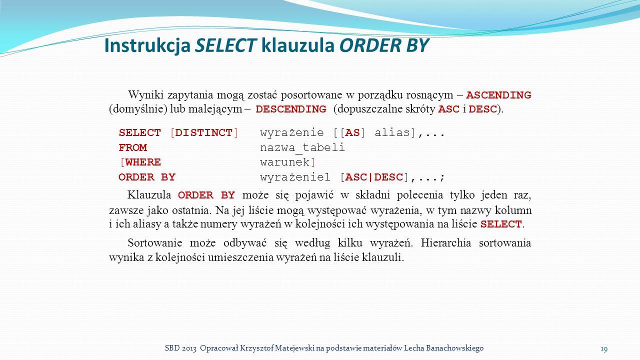 Instrukcja SELECT klauzula ORDER BY Wyniki zapytania mogą zostać posortowane w porządku rosnącym – ASCENDING (domyślnie) lub malejącym – DESCENDING (d