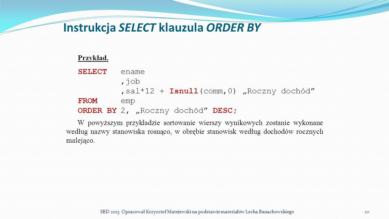 """Instrukcja SELECT klauzula ORDER BY Przykład. SELECTename,job,sal*12 + Isnull(comm,0) """"Roczny dochód"""" FROMemp ORDER BY2, """"Roczny dochód"""" DESC; W powyż"""