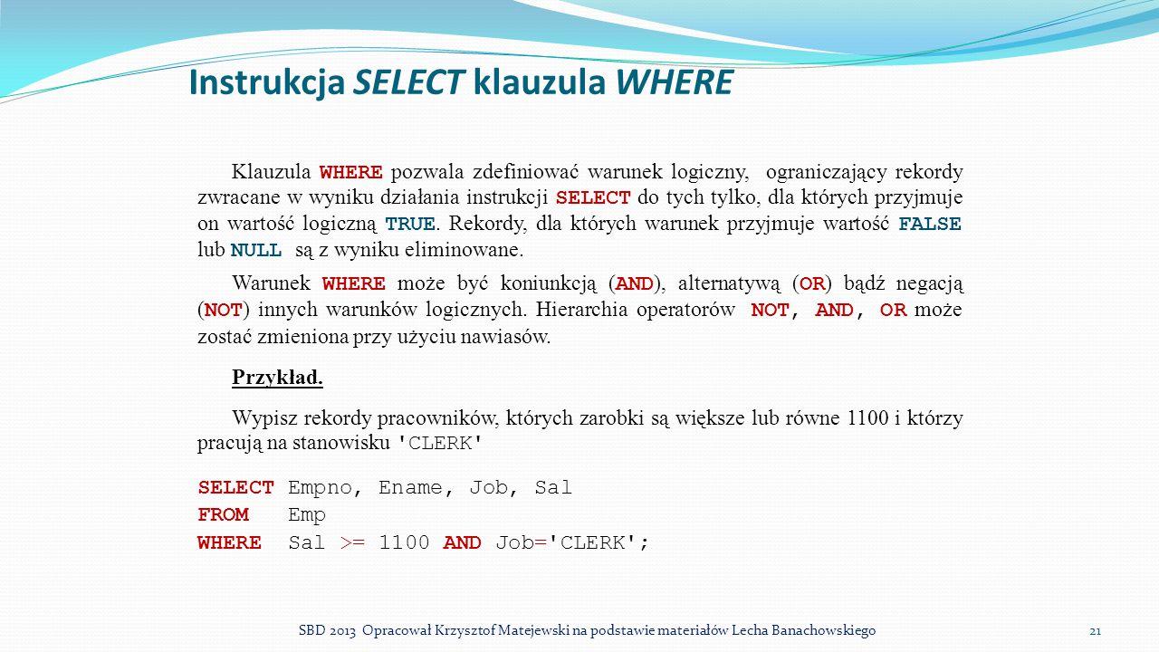 Instrukcja SELECT klauzula WHERE Klauzula WHERE pozwala zdefiniować warunek logiczny, ograniczający rekordy zwracane w wyniku działania instrukcji SEL