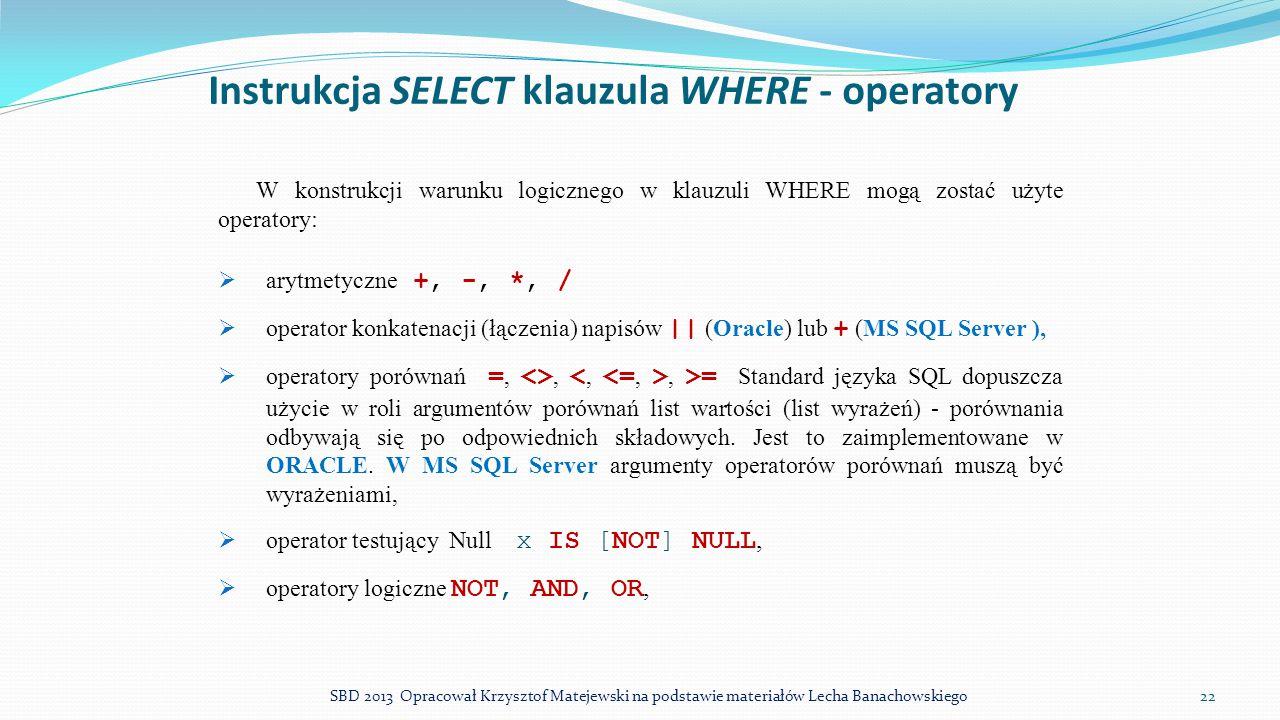 Instrukcja SELECT klauzula WHERE - operatory W konstrukcji warunku logicznego w klauzuli WHERE mogą zostać użyte operatory:  arytmetyczne +, -, *, /